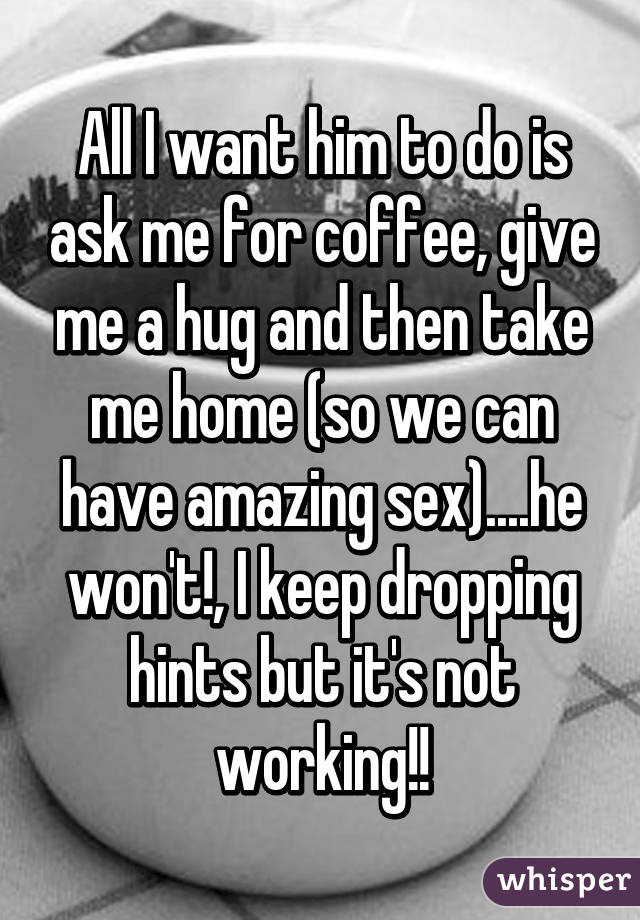 All I want him to do is ask me for coffee, give me a hug and then take me home (so we can have amazing sex)....he won't!, I keep dropping hints but it's not working!!