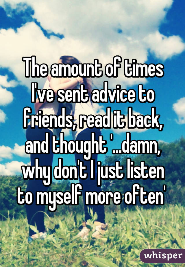 The amount of times I've sent advice to friends, read it back, and thought '...damn, why don't I just listen to myself more often'