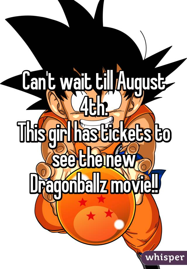 Can't wait till August 4th. This girl has tickets to see the new Dragonballz movie!!
