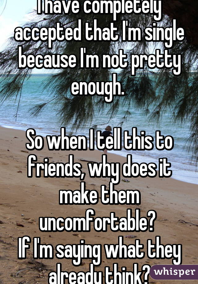 I have completely accepted that I'm single because I'm not pretty enough.   So when I tell this to friends, why does it make them uncomfortable?  If I'm saying what they already think?