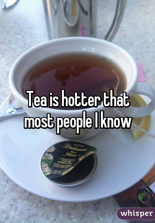Tea is hotter that most people I know