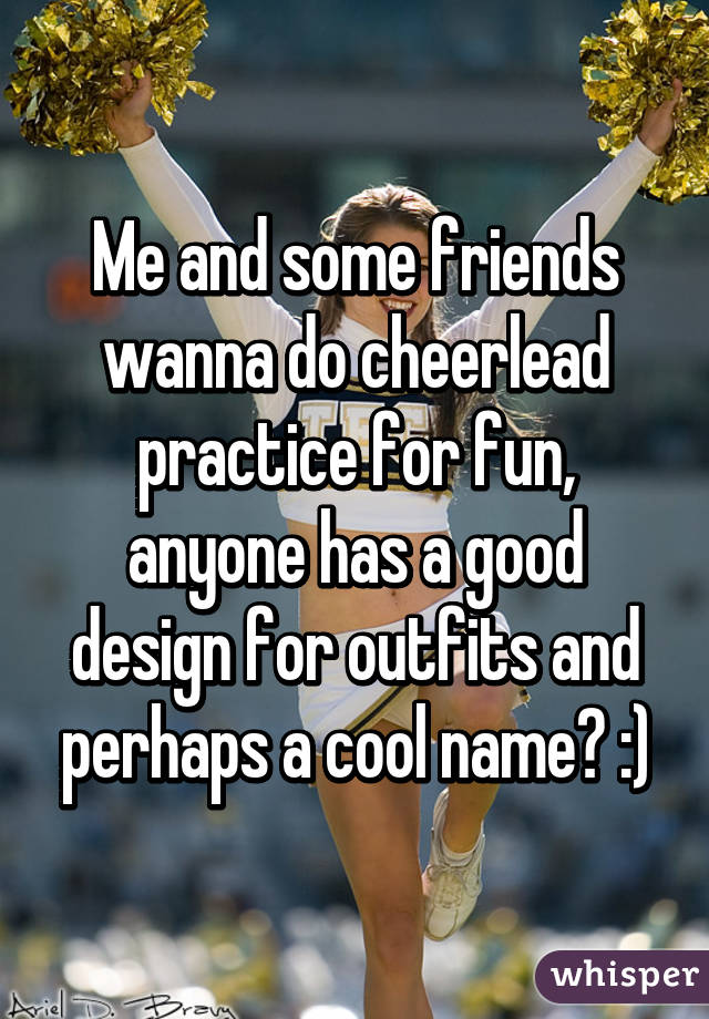 Me and some friends wanna do cheerlead practice for fun, anyone has a good design for outfits and perhaps a cool name? :)