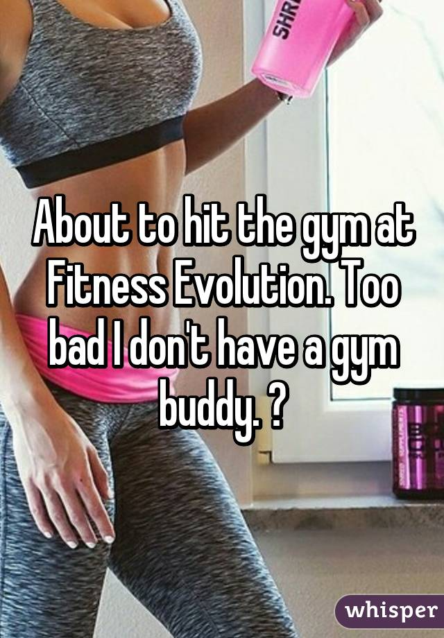 About to hit the gym at Fitness Evolution. Too bad I don't have a gym buddy. 😳
