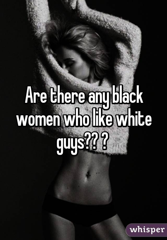 Are there any black women who like white guys?? 😘