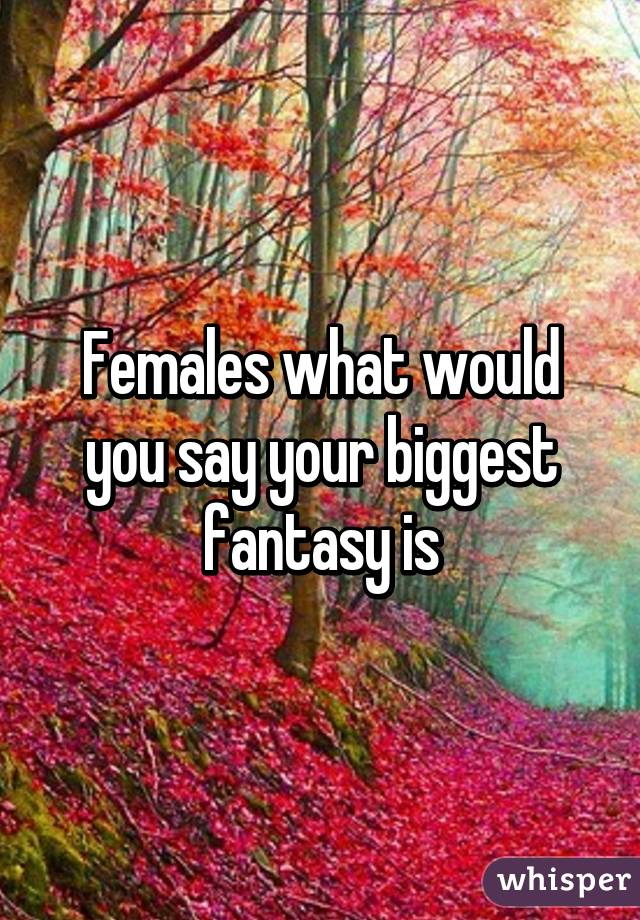 Females what would you say your biggest fantasy is
