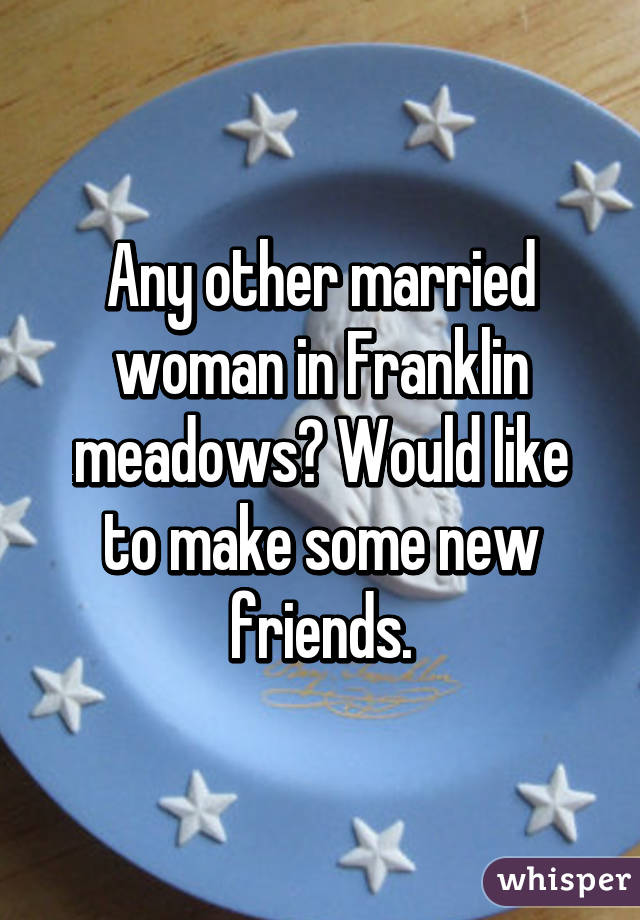 Any other married woman in Franklin meadows? Would like to make some new friends.