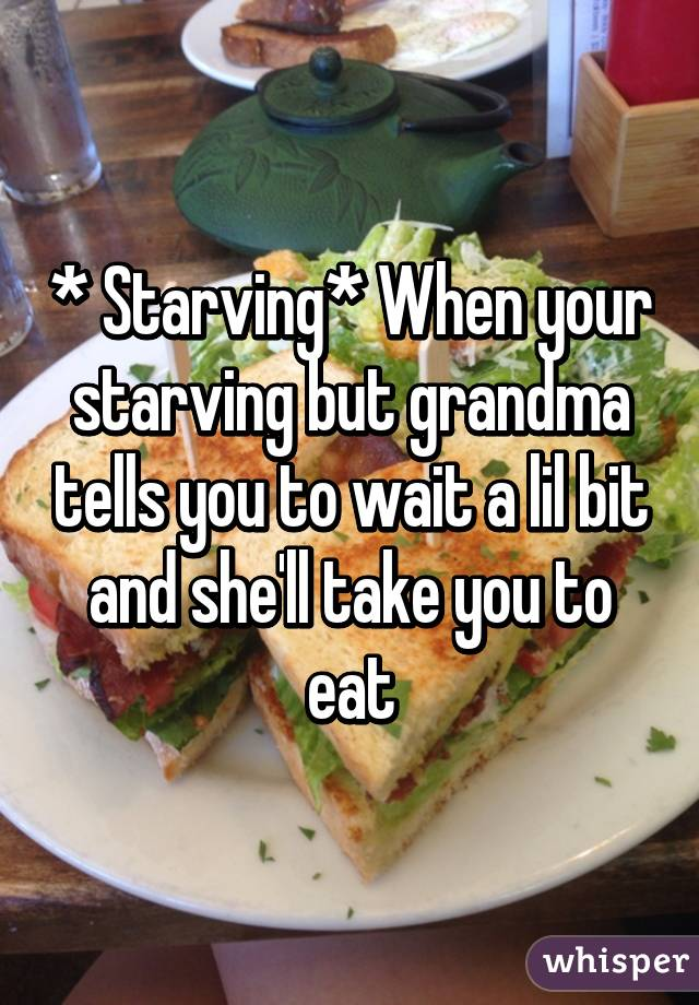* Starving* When your starving but grandma tells you to wait a lil bit and she'll take you to eat