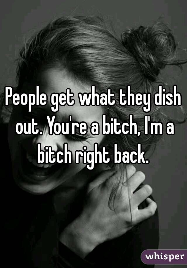 People get what they dish out. You're a bitch, I'm a bitch right back.