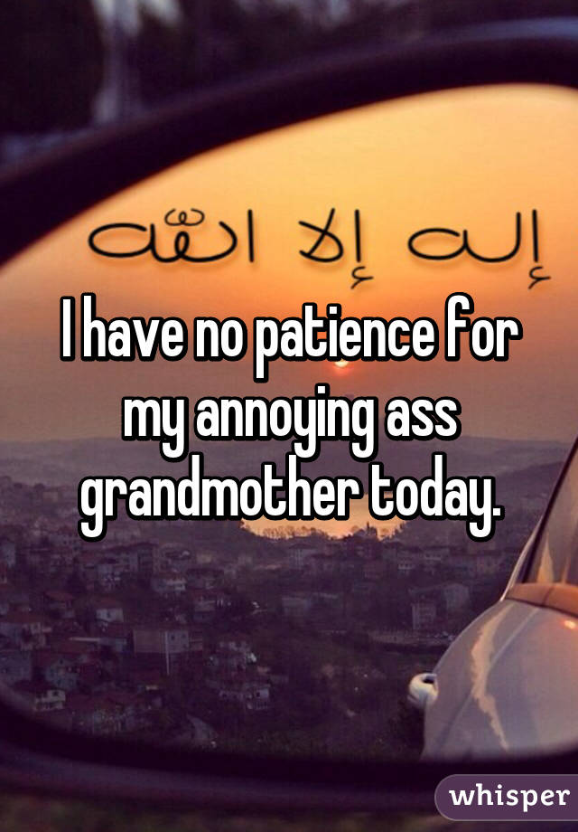 I have no patience for my annoying ass grandmother today.