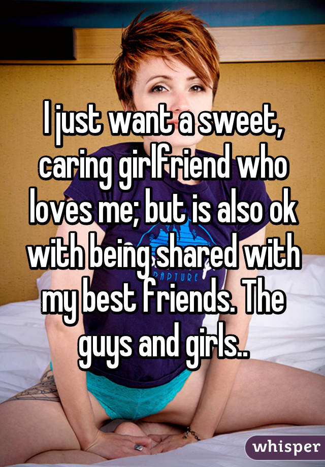 I just want a sweet, caring girlfriend who loves me; but is also ok with being shared with my best friends. The guys and girls..