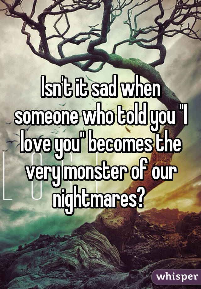 """Isn't it sad when someone who told you """"I love you"""" becomes the very monster of our nightmares?"""