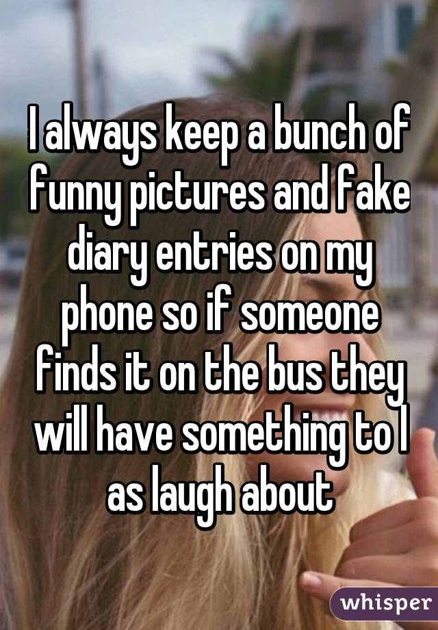 I always keep a bunch of funny pictures and fake diary entries on my phone so if someone finds it on the bus they will have something to l as laugh about