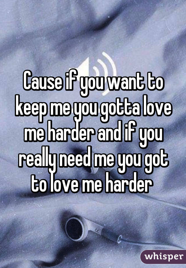 Cause if you want to keep me you gotta love me harder and if you really need me you got to love me harder