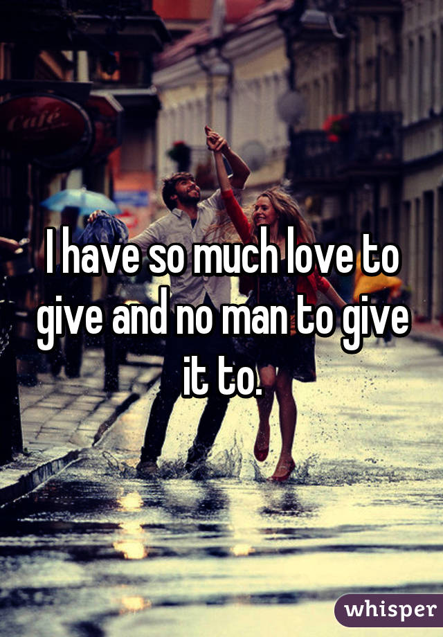 I have so much love to give and no man to give it to.