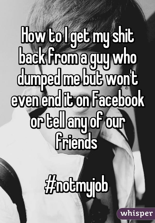How to I get my shit back from a guy who dumped me but won't even end it on Facebook or tell any of our friends   #notmyjob