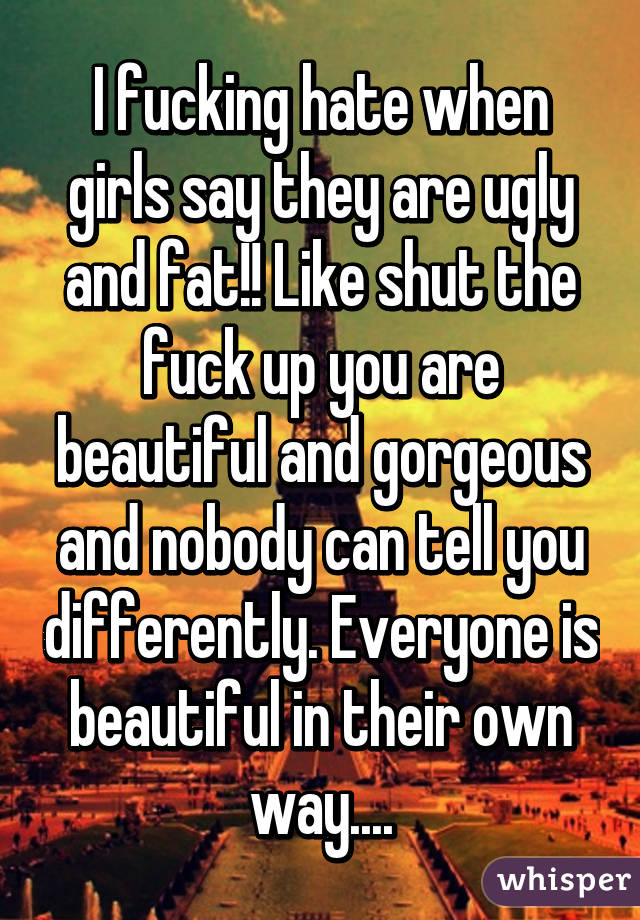 I fucking hate when girls say they are ugly and fat!! Like shut the fuck up you are beautiful and gorgeous and nobody can tell you differently. Everyone is beautiful in their own way....