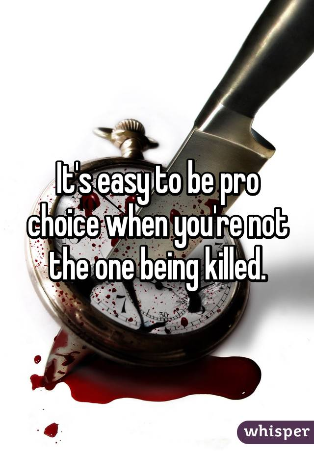 It's easy to be pro choice when you're not the one being killed.