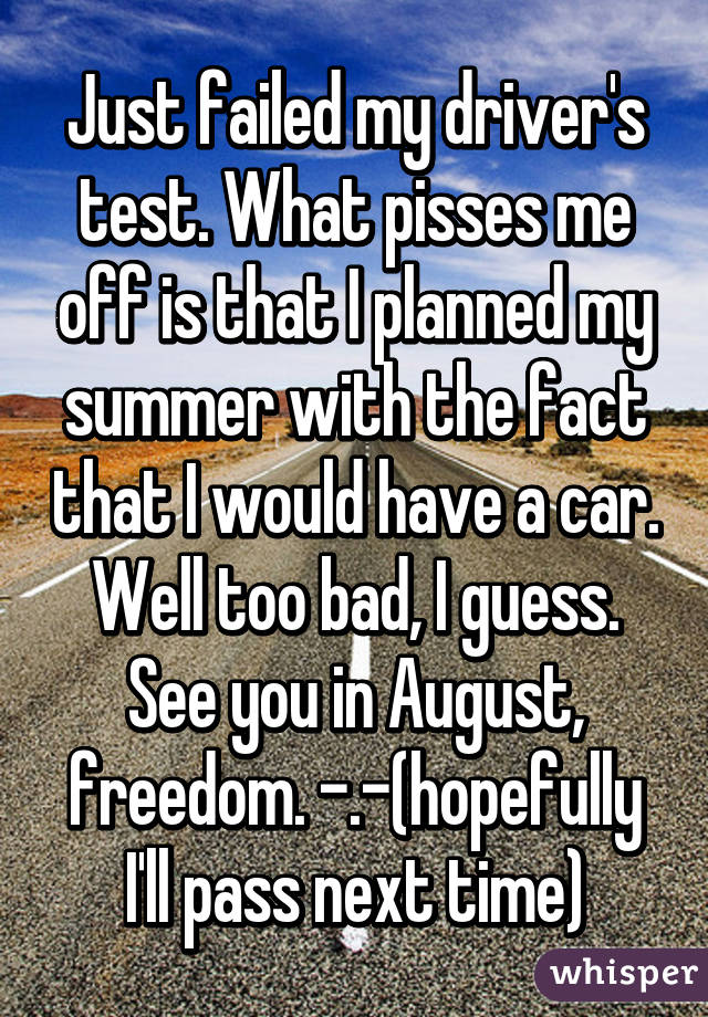 Just failed my driver's test. What pisses me off is that I planned my summer with the fact that I would have a car. Well too bad, I guess. See you in August, freedom. -.-(hopefully I'll pass next time)