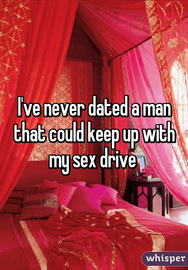 I've never dated a man that could keep up with my sex drive