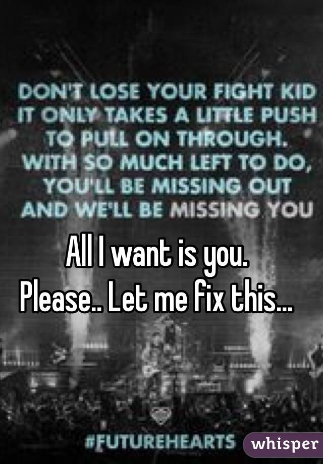All I want is you.  Please.. Let me fix this...