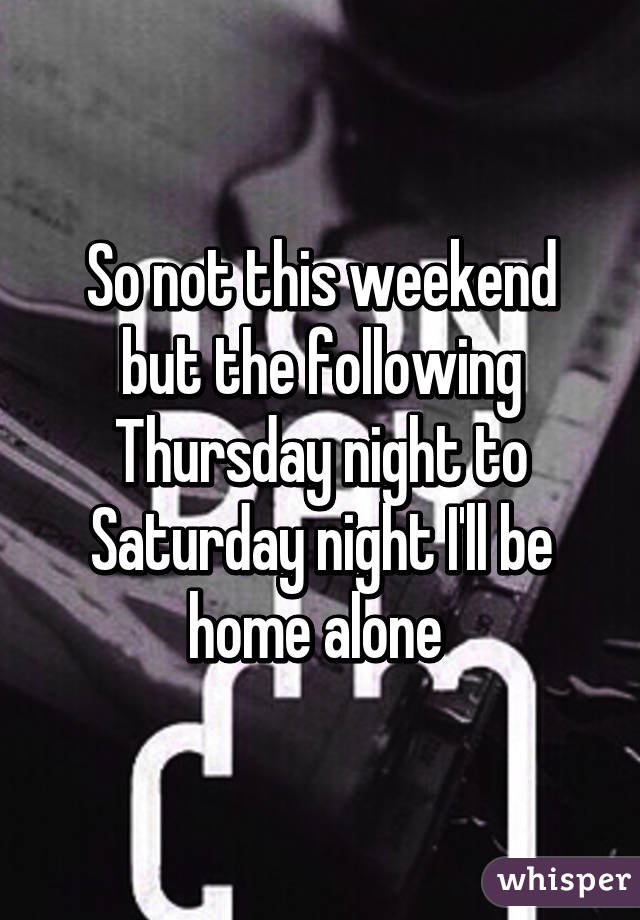So not this weekend but the following Thursday night to Saturday night I'll be home alone