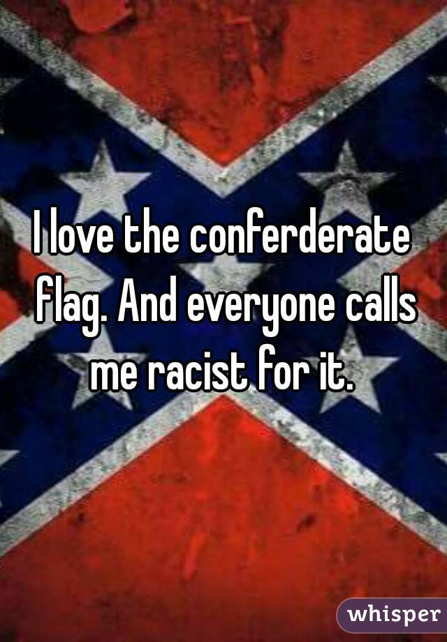 I love the conferderate flag. And everyone calls me racist for it.