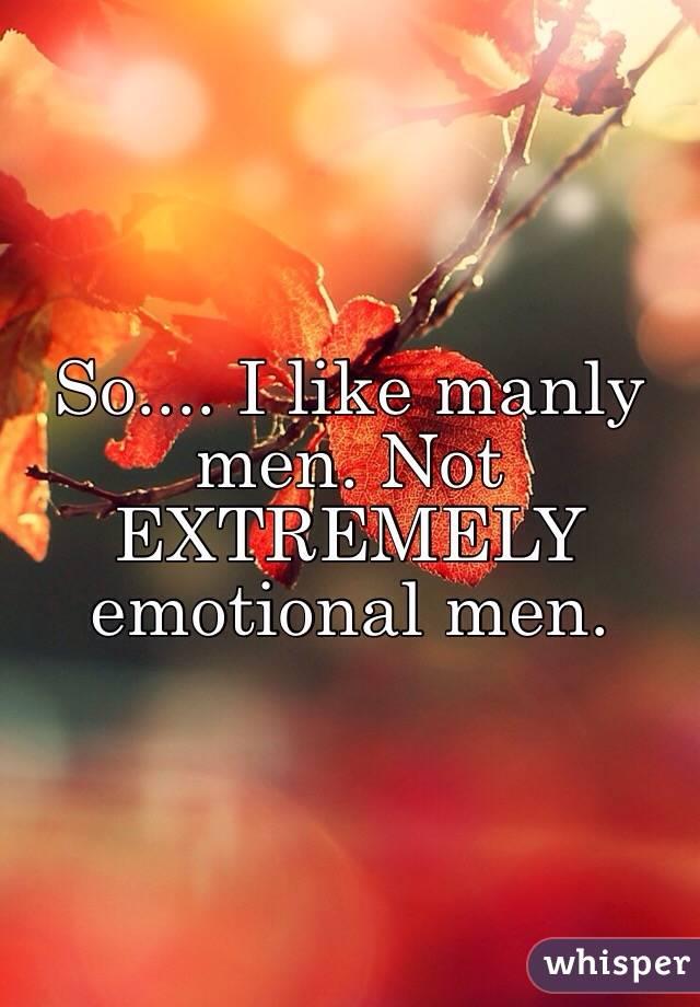 So.... I like manly men. Not EXTREMELY emotional men.