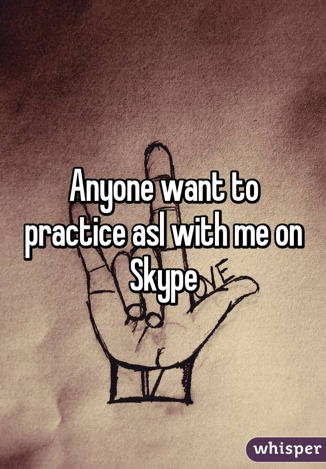 Anyone want to practice asl with me on Skype