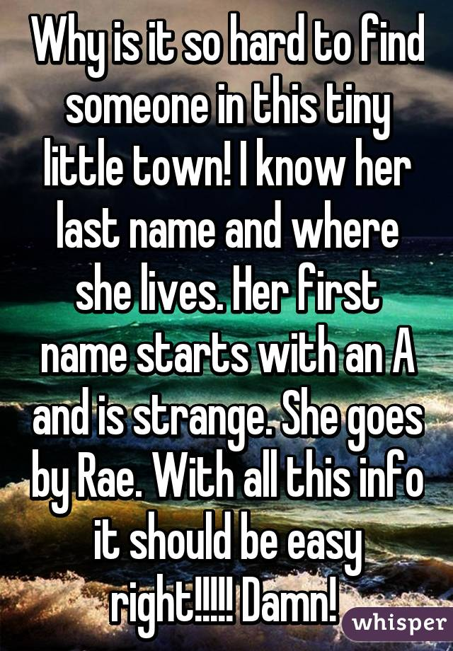 Why is it so hard to find someone in this tiny little town! I know her last name and where she lives. Her first name starts with an A and is strange. She goes by Rae. With all this info it should be easy right!!!!! Damn!