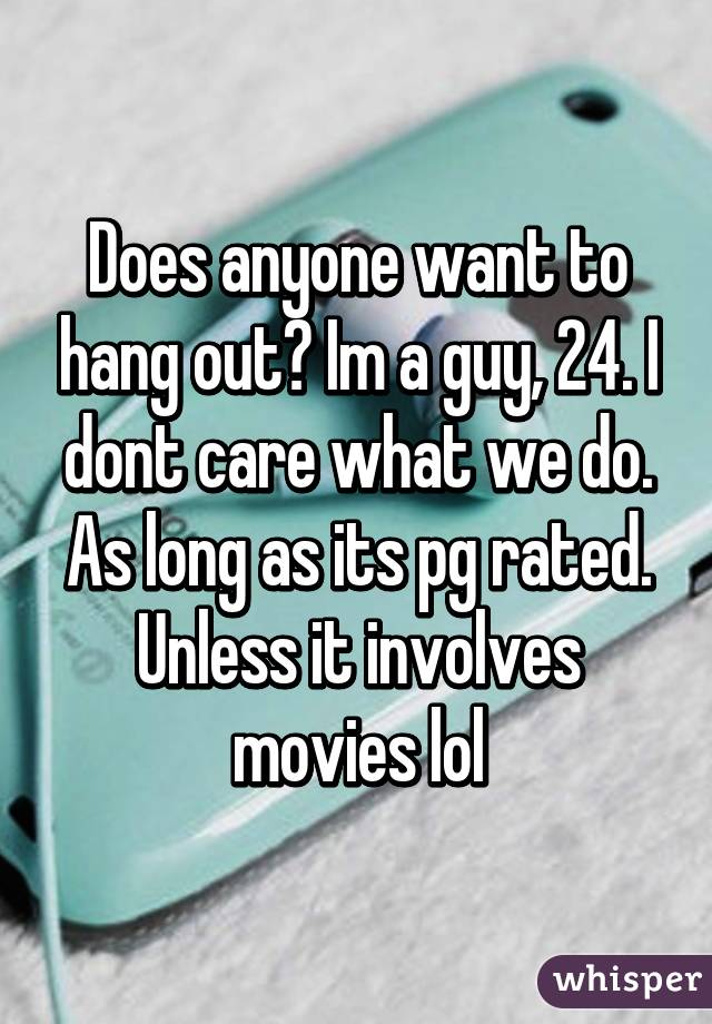 Does anyone want to hang out? Im a guy, 24. I dont care what we do. As long as its pg rated. Unless it involves movies lol