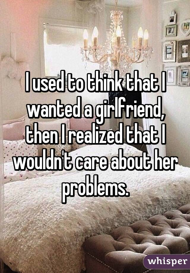 I used to think that I wanted a girlfriend, then I realized that I wouldn't care about her problems.