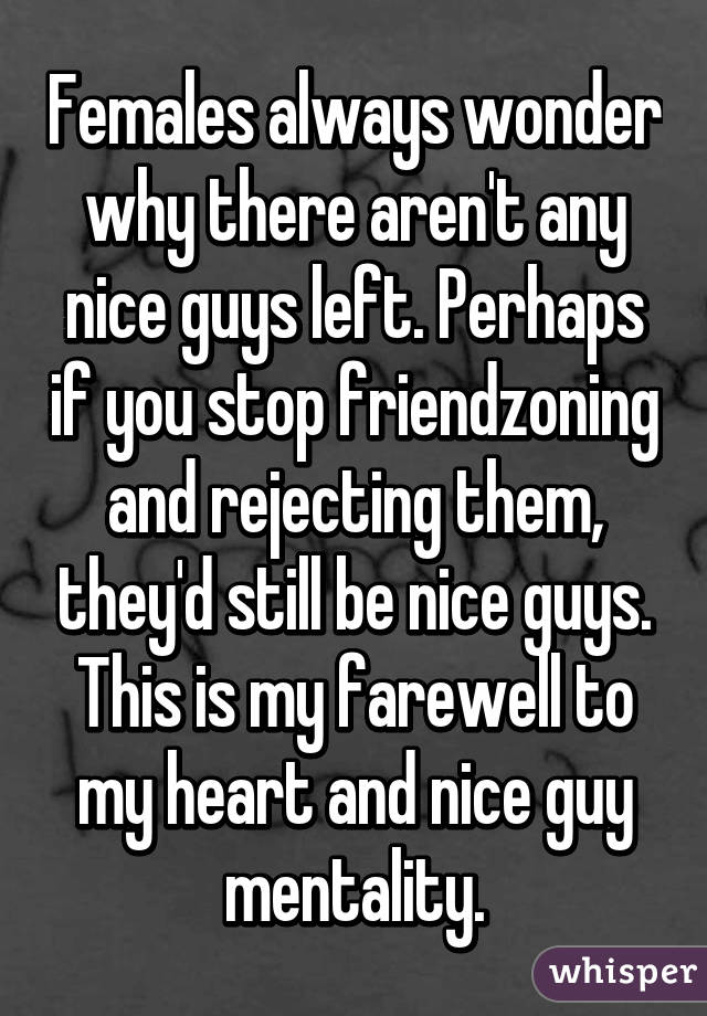 Females always wonder why there aren't any nice guys left. Perhaps if you stop friendzoning and rejecting them, they'd still be nice guys. This is my farewell to my heart and nice guy mentality.