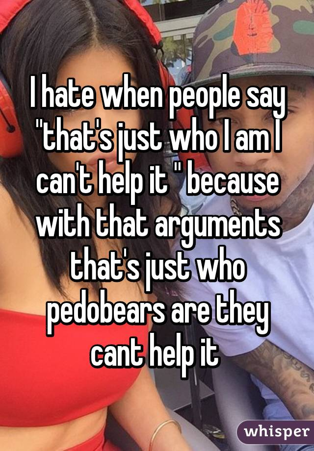 """I hate when people say """"that's just who I am I can't help it """" because with that arguments that's just who pedobears are they cant help it"""
