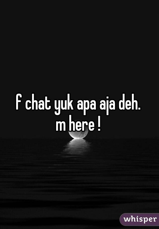f chat yuk apa aja deh.  m here !