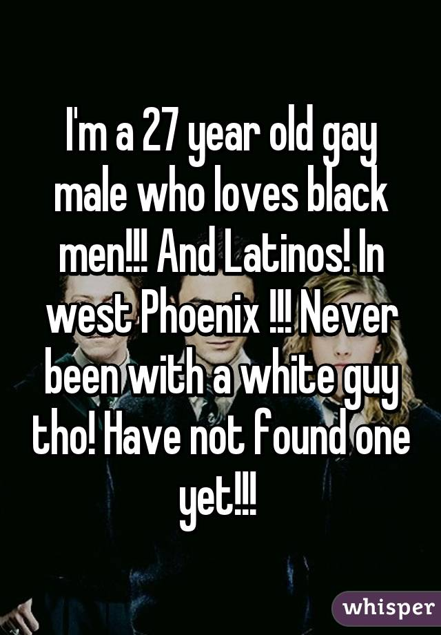 I'm a 27 year old gay male who loves black men!!! And Latinos! In west Phoenix !!! Never been with a white guy tho! Have not found one yet!!!