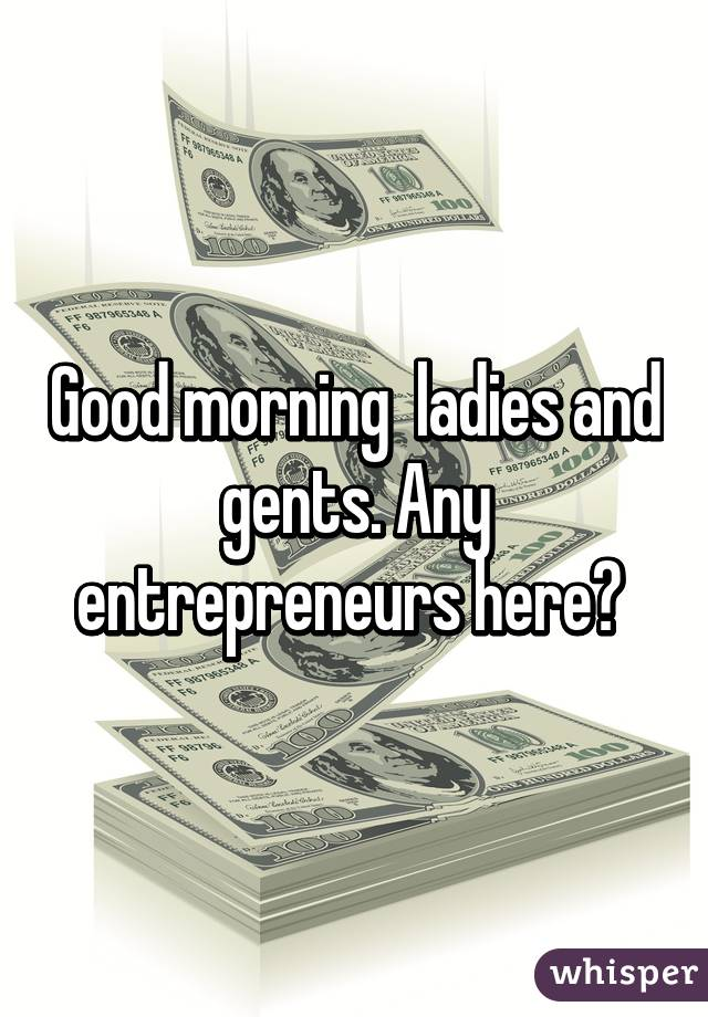 Good morning  ladies and gents. Any entrepreneurs here?