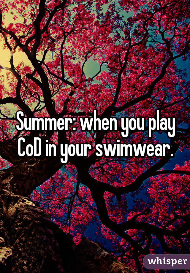 Summer: when you play CoD in your swimwear.