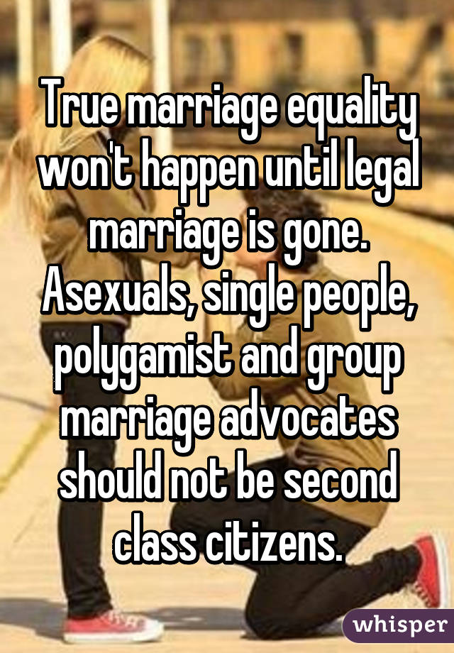 True marriage equality won't happen until legal marriage is gone. Asexuals, single people, polygamist and group marriage advocates should not be second class citizens.