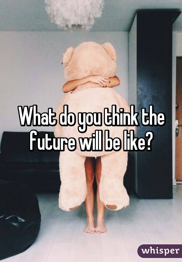 What do you think the future will be like?