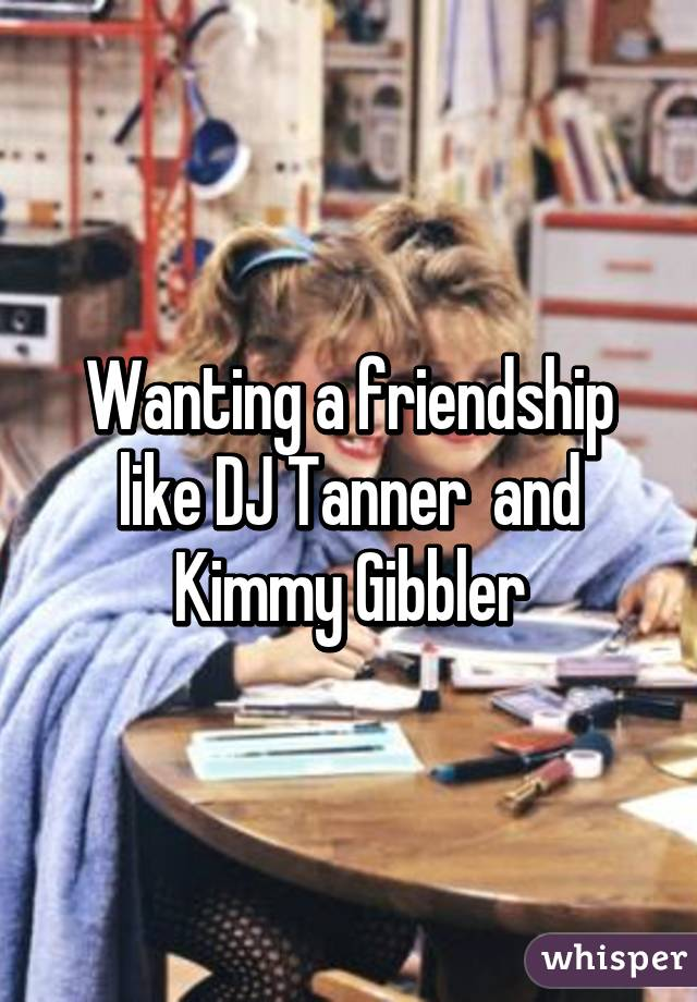 Wanting a friendship like DJ Tanner  and Kimmy Gibbler