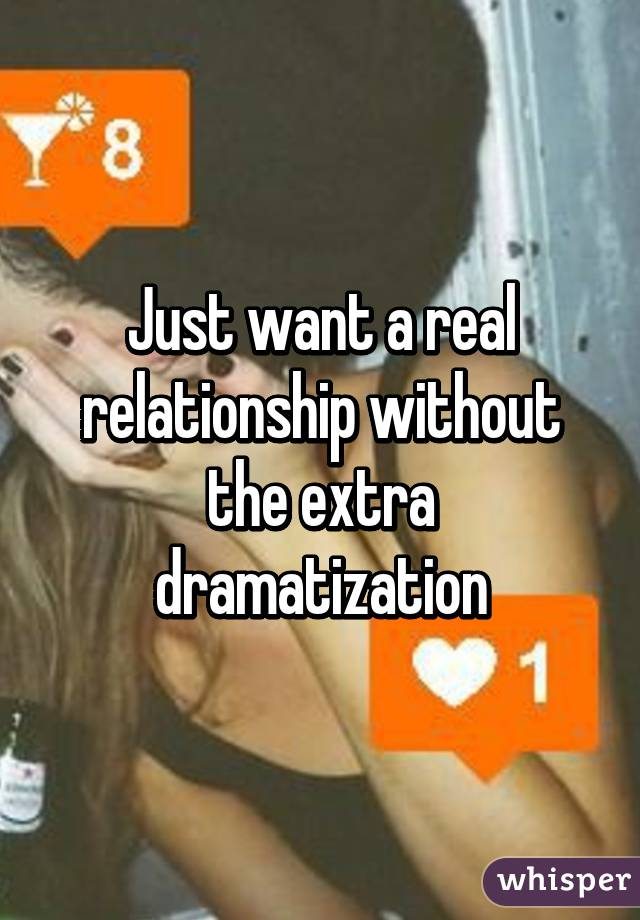 Just want a real relationship without the extra dramatization