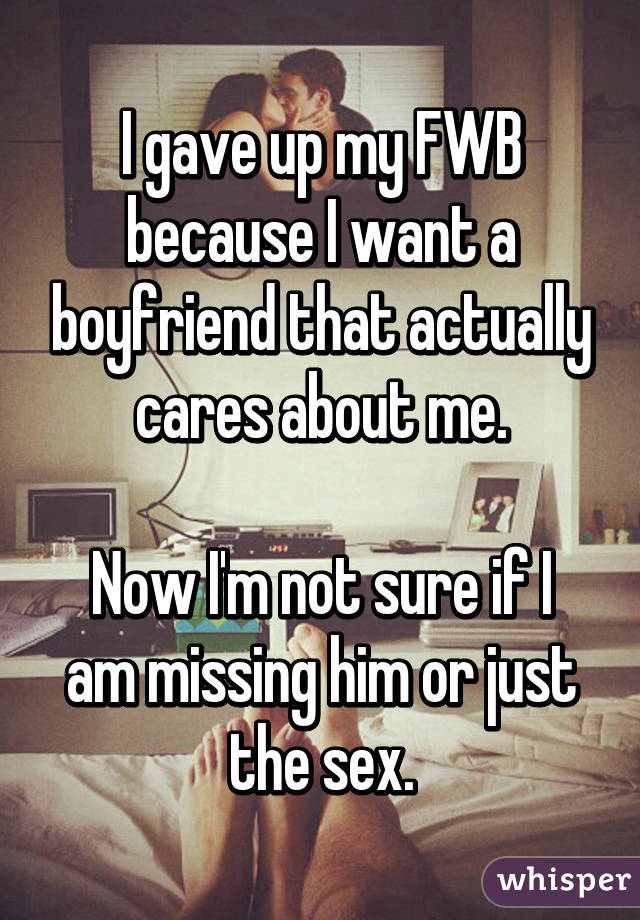 I gave up my FWB because I want a boyfriend that actually cares about me.  Now I'm not sure if I am missing him or just the sex.