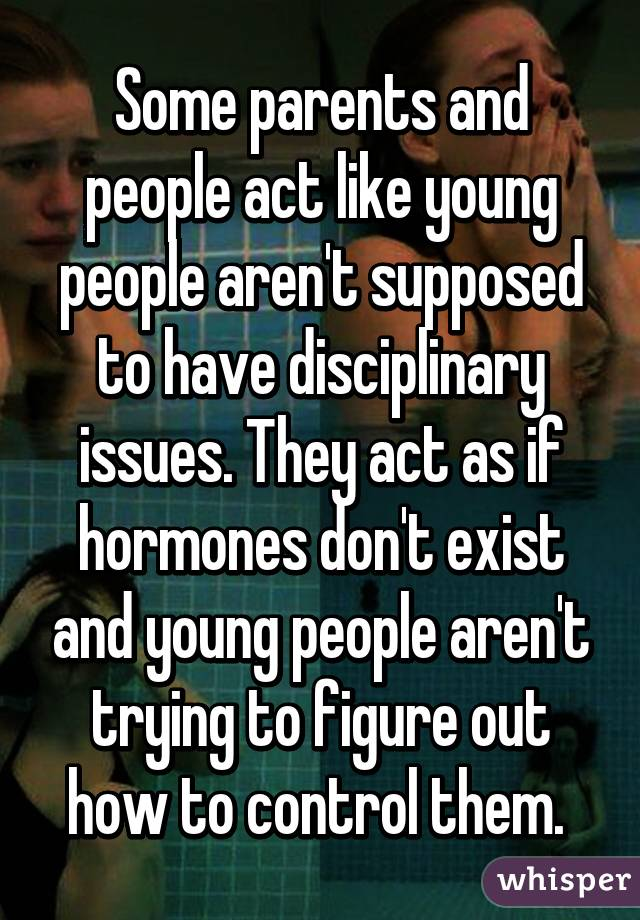Some parents and people act like young people aren't supposed to have disciplinary issues. They act as if hormones don't exist and young people aren't trying to figure out how to control them.