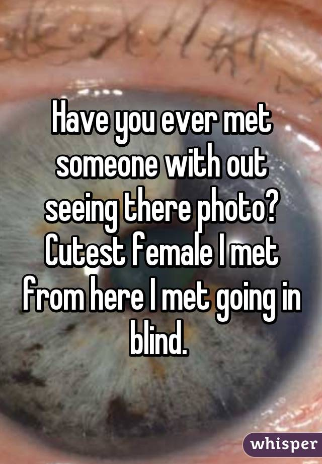 Have you ever met someone with out seeing there photo? Cutest female I met from here I met going in blind.