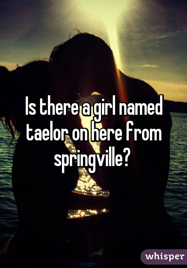 Is there a girl named taelor on here from springville?