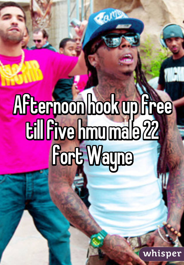 Afternoon hook up free till five hmu male 22 fort Wayne