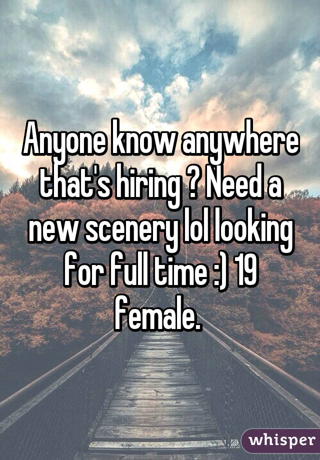 Anyone know anywhere that's hiring ? Need a new scenery lol looking for full time :) 19 female.