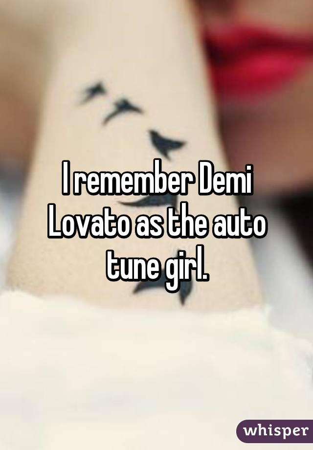 I remember Demi Lovato as the auto tune girl.