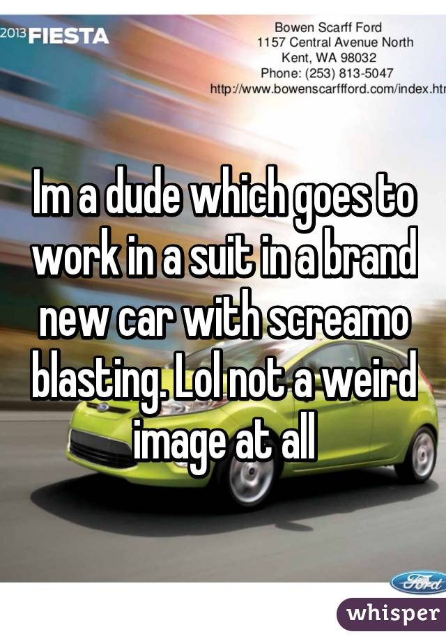 Im a dude which goes to work in a suit in a brand new car with screamo blasting. Lol not a weird image at all