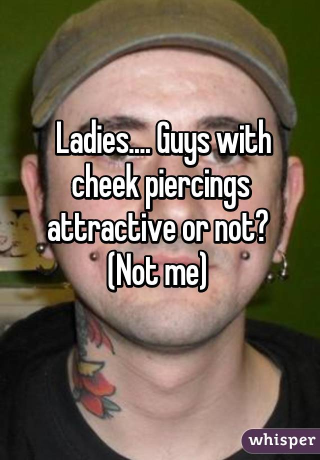 Ladies.... Guys with cheek piercings attractive or not?  (Not me)
